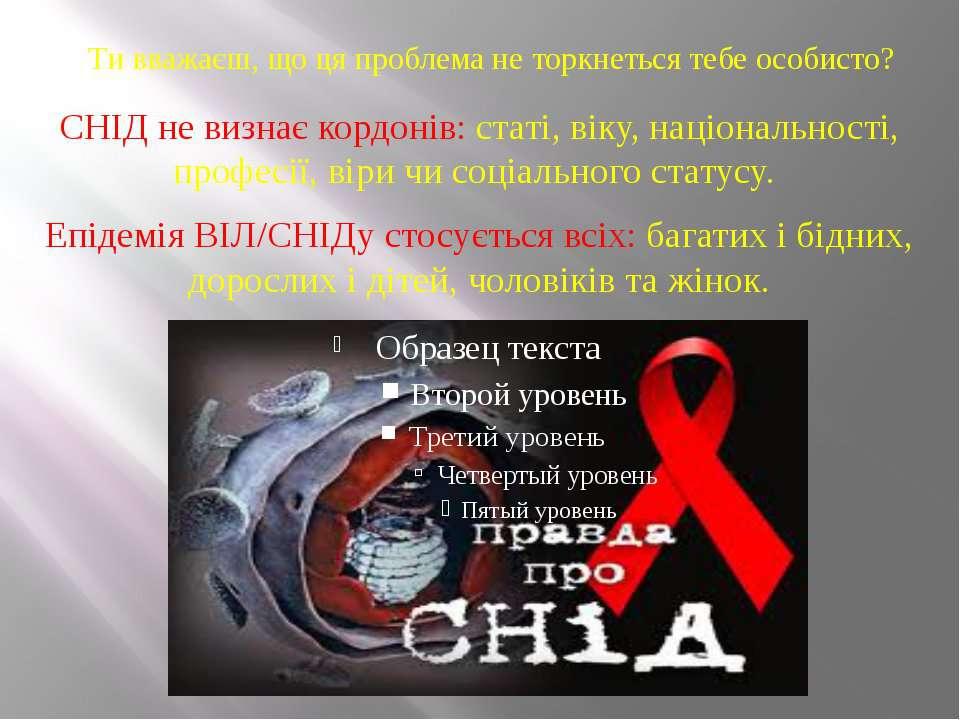 Ти вважаєш, що ця проблема не торкнеться тебе особисто? СНІД не визнає кордон...