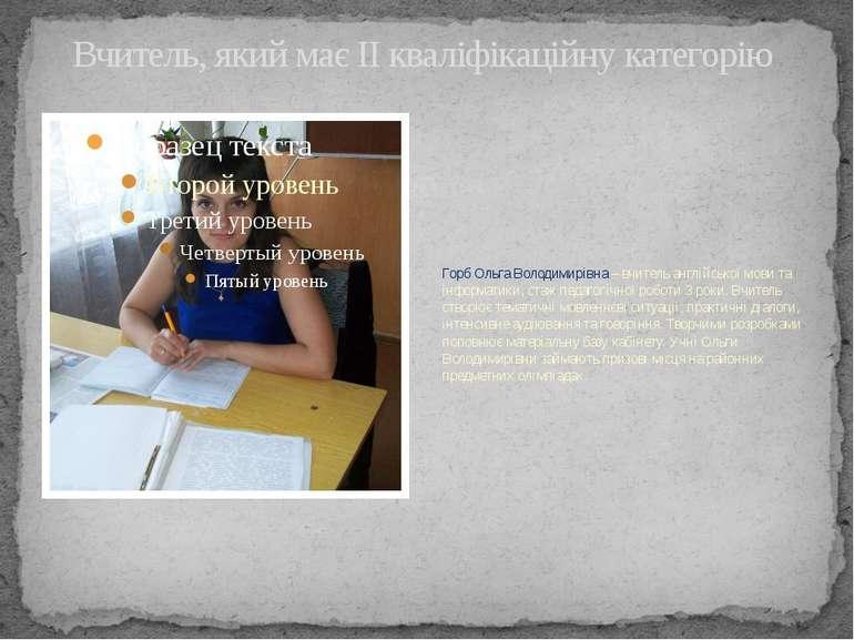 Вчитель, який має ІІ кваліфікаційну категорію Горб Ольга Володимирівна – вчит...