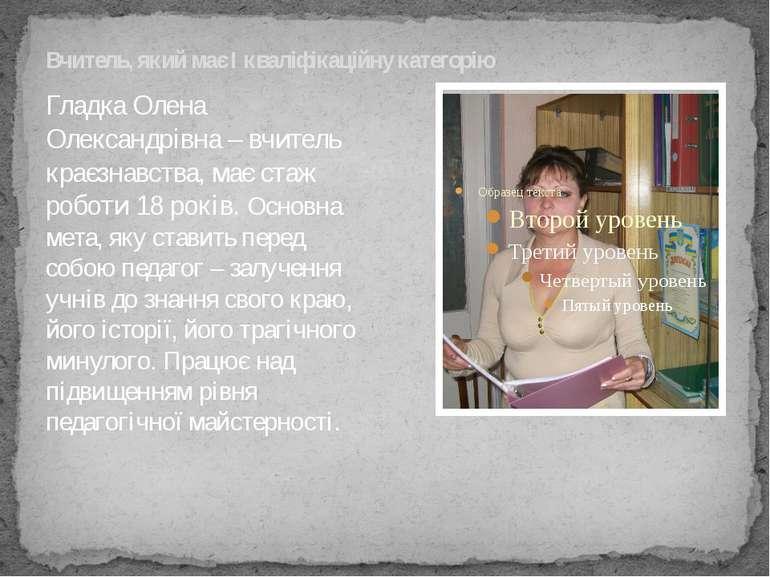 Вчитель, який має І кваліфікаційну категорію Гладка Олена Олександрівна – вчи...