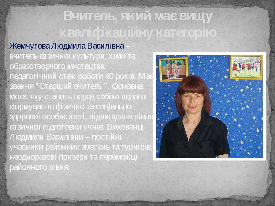 Жемчугова Людмила Василівна – вчитель фізичної культури, хімії та образотворч...