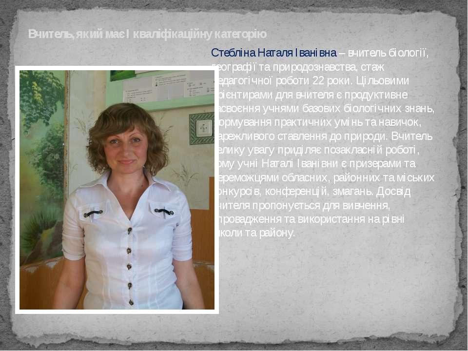 Стебліна Наталя Іванівна – вчитель біології, географії та природознавства, ст...