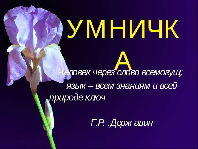 УМНИЧКА Человек через слово всемогущ: язык – всем знаниям и всей природе ключ...