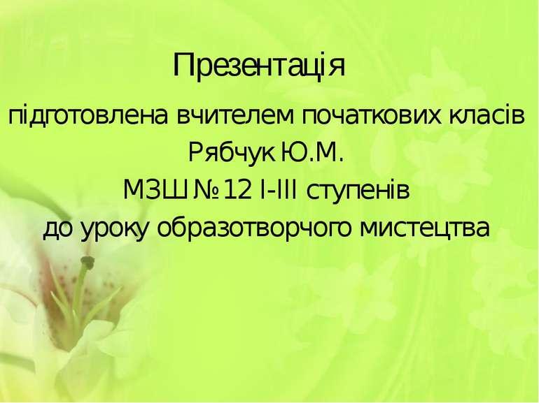Презентація підготовлена вчителем початкових класів Рябчук Ю.М. МЗШ №12 І-ІІІ...