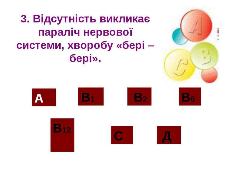 3. Відсутність викликає параліч нервової системи, хворобу «бері – бері». А В1...