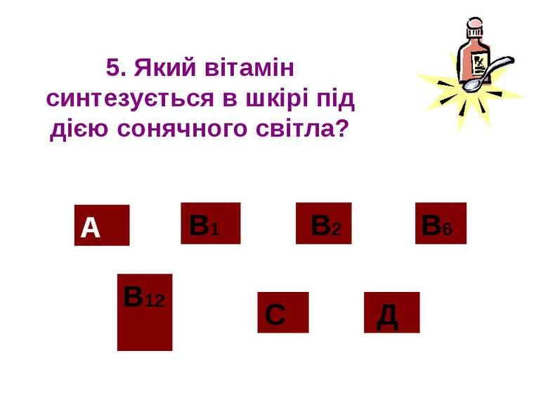 5. Який вітамін синтезується в шкірі під дією сонячного світла? А В12 В2 С Д ...