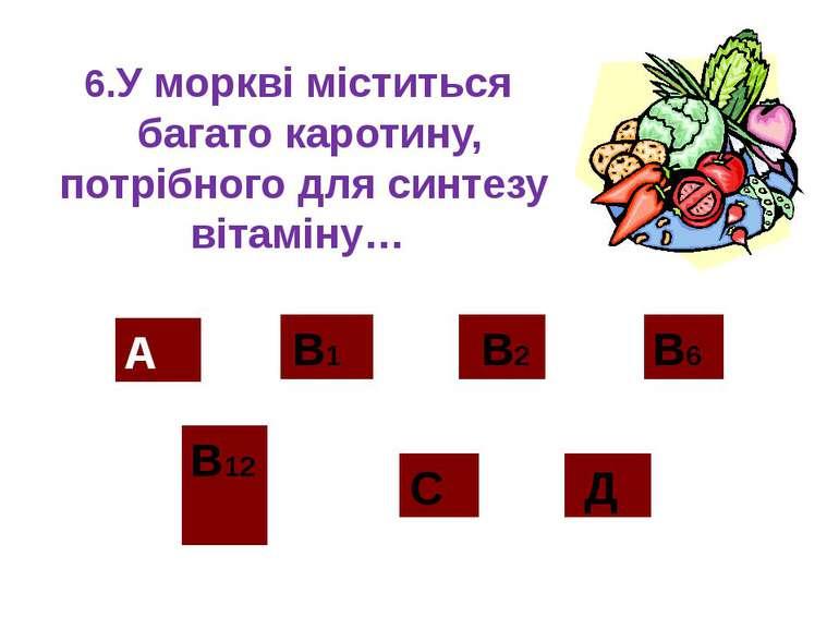 6.Уморквіміститься багатокаротину, потрібного для синтезу вітаміну… А В...
