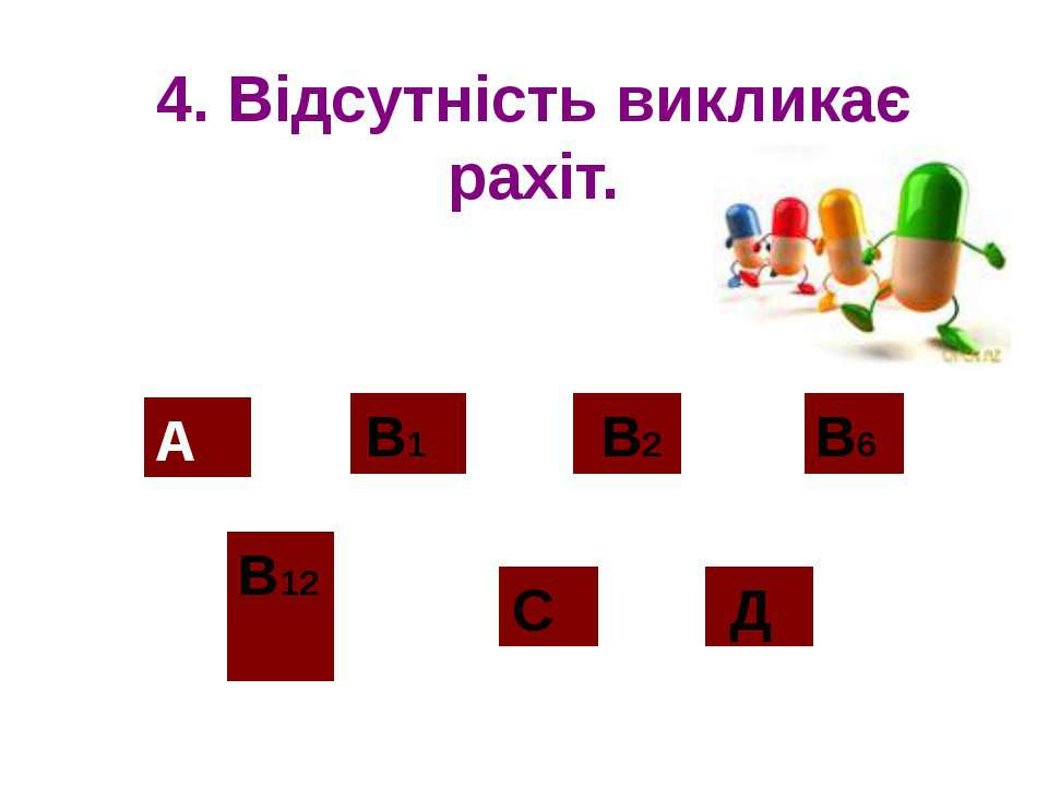 4. Відсутність викликає рахіт. А В12 В2 С Д В1 В6