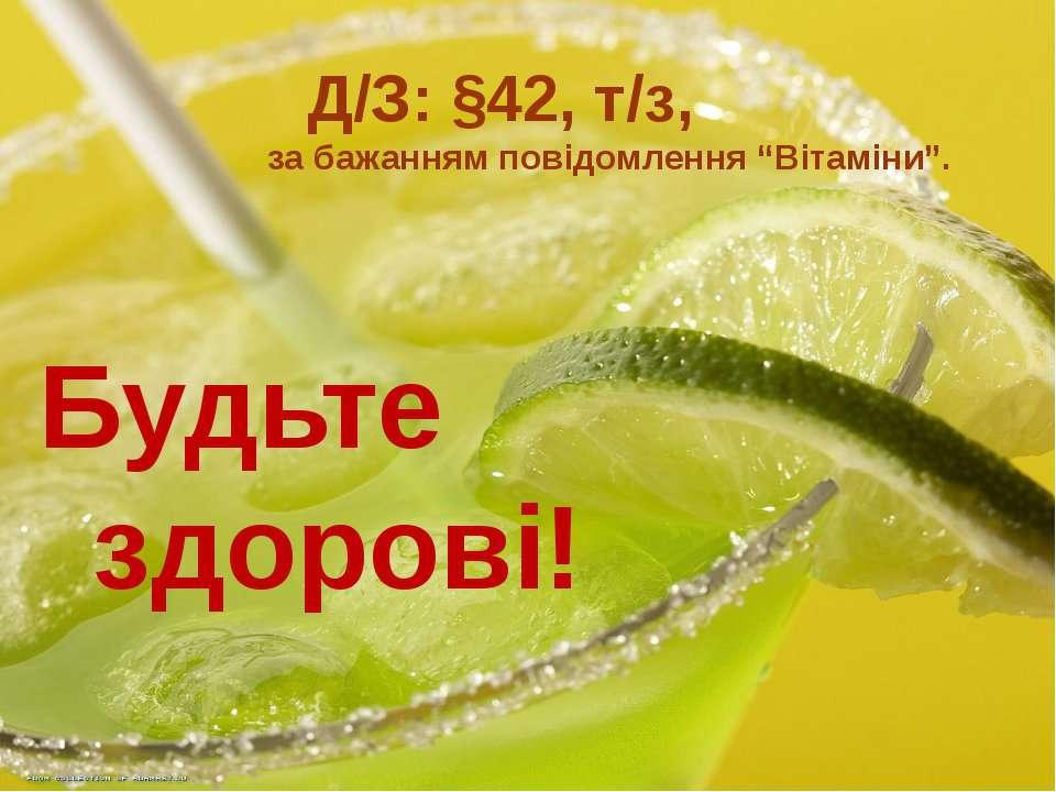 """Будьте здорові! Д/З: §42, т/з, за бажанням повідомлення """"Вітаміни""""."""