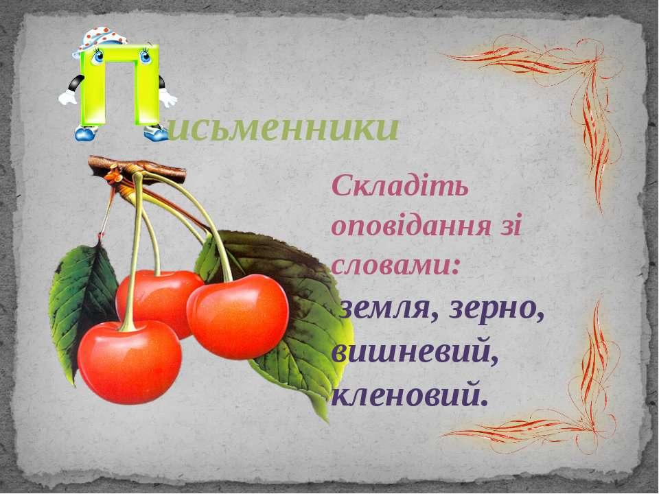 исьменники Складіть оповідання зі словами: земля, зерно, вишневий, кленовий.