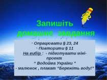 Запишіть домашнє завдання Опрацювати § 23, 24 Повторити § 11 На вибір : - під...