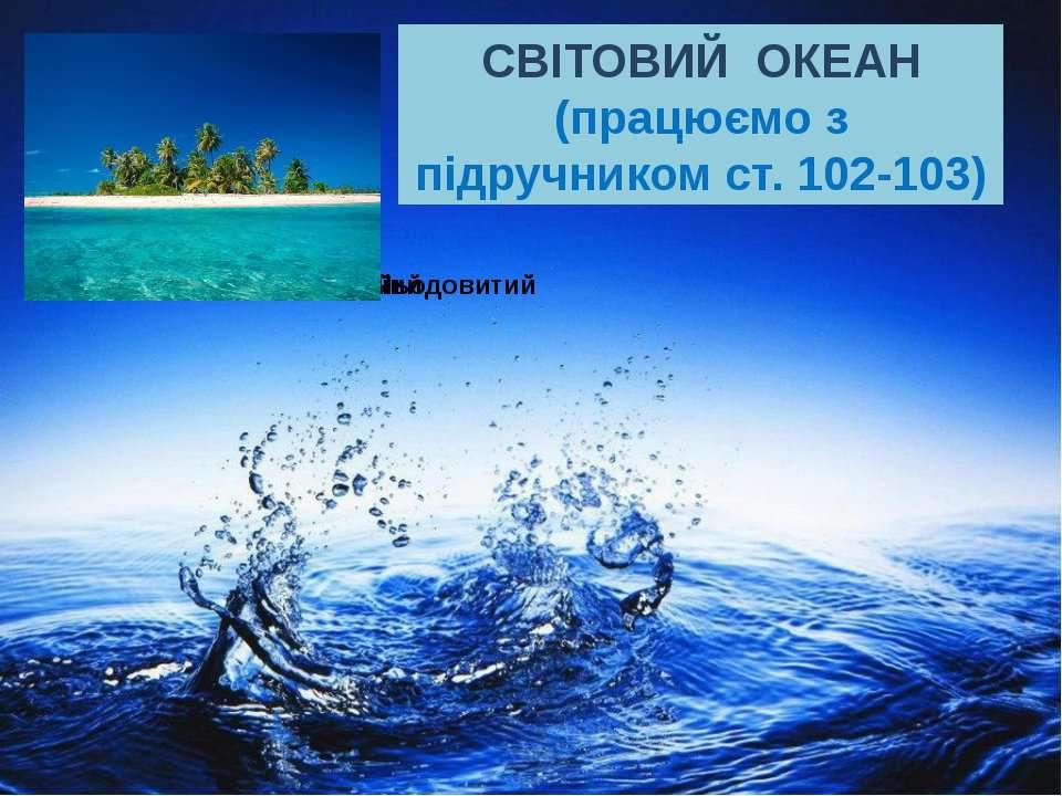 СВІТОВИЙ ОКЕАН (працюємо з підручником ст. 102-103)
