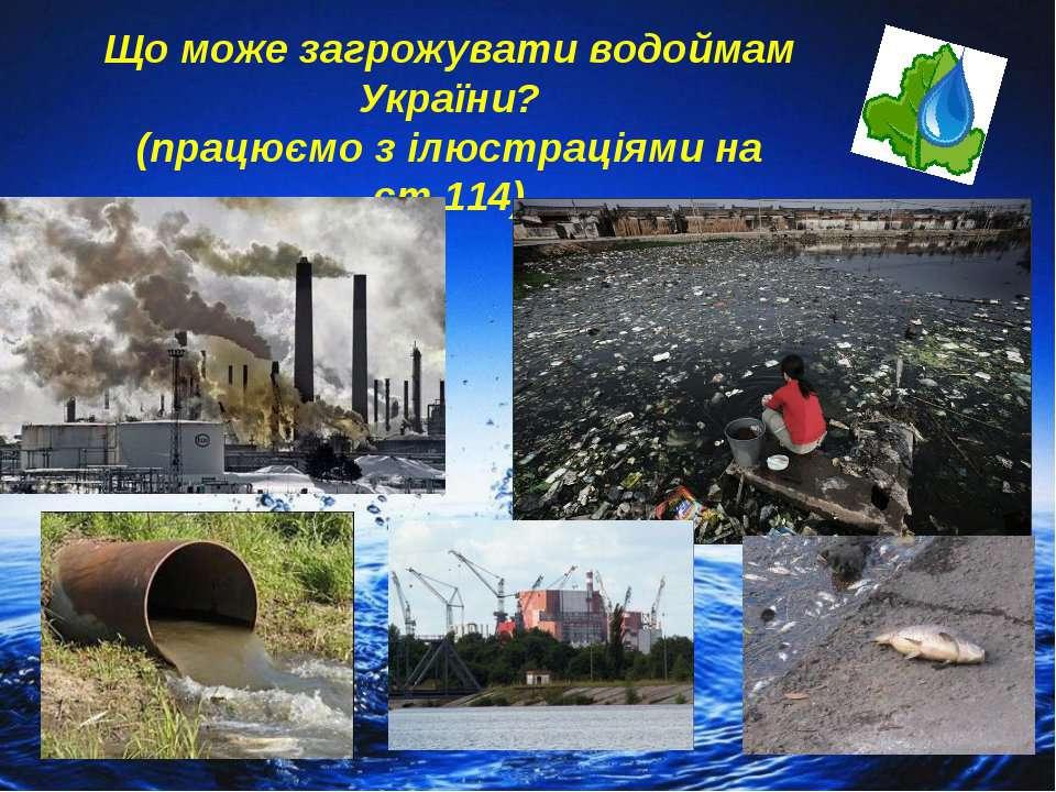 Що може загрожувати водоймам України? (працюємо з ілюстраціями на ст.114)