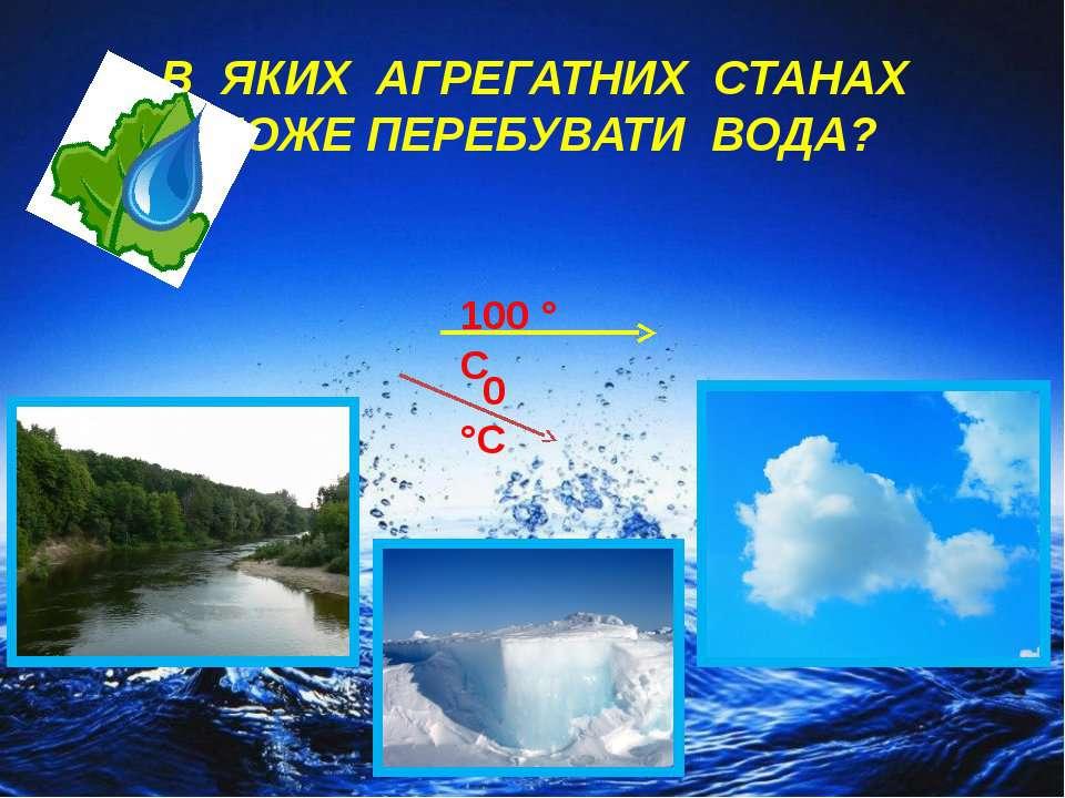 В ЯКИХ АГРЕГАТНИХ СТАНАХ МОЖЕ ПЕРЕБУВАТИ ВОДА? 100 ° С 0 °С