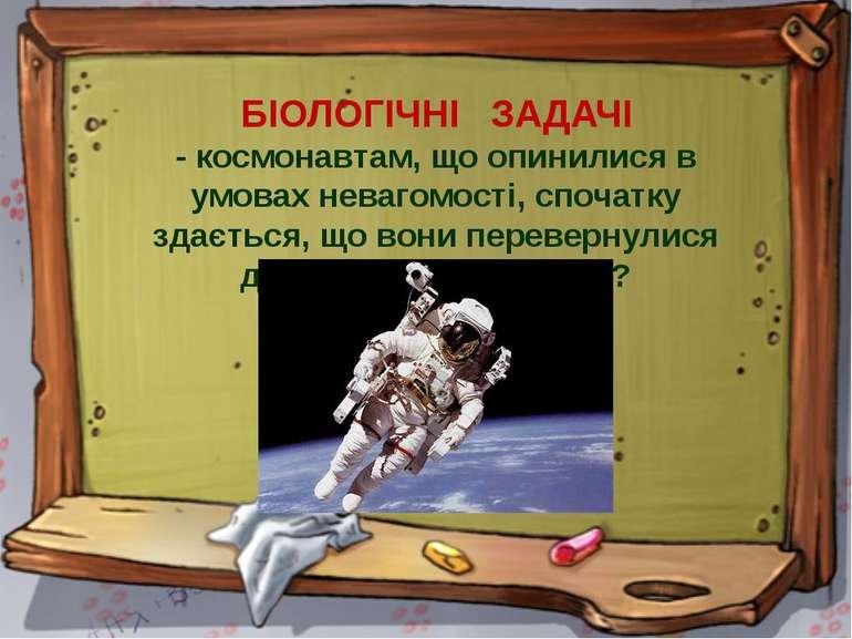 БІОЛОГІЧНІ ЗАДАЧІ - космонавтам, що опинилися в умовах невагомості, спочатку ...