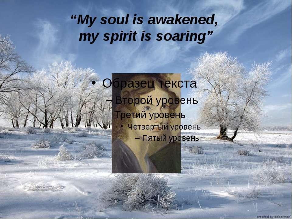 """My soul is awakened, my spirit is soaring"""