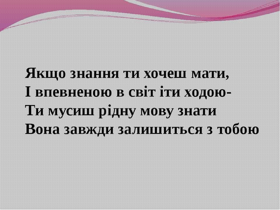 Якщо знання ти хочеш мати, І впевненою в світ іти ходою- Ти мусиш рідну мову ...