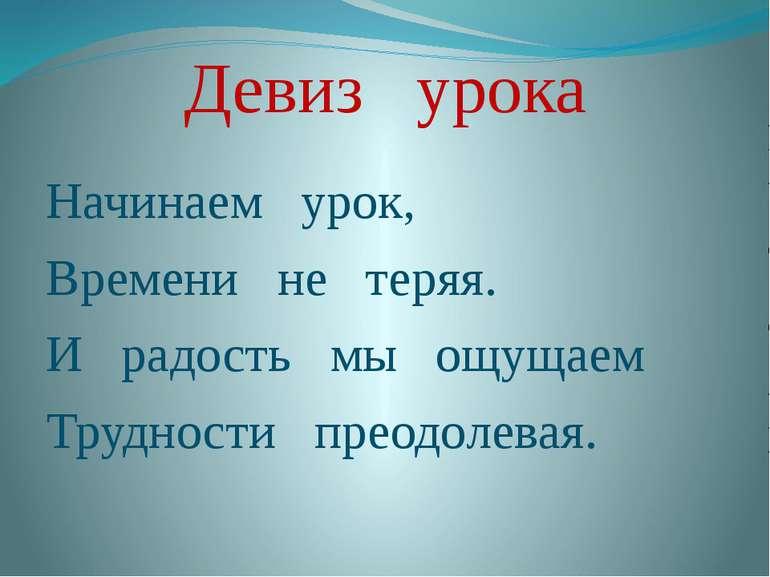 Девиз урока Начинаем урок, Времени не теряя. И радость мы ощущаем Трудности п...