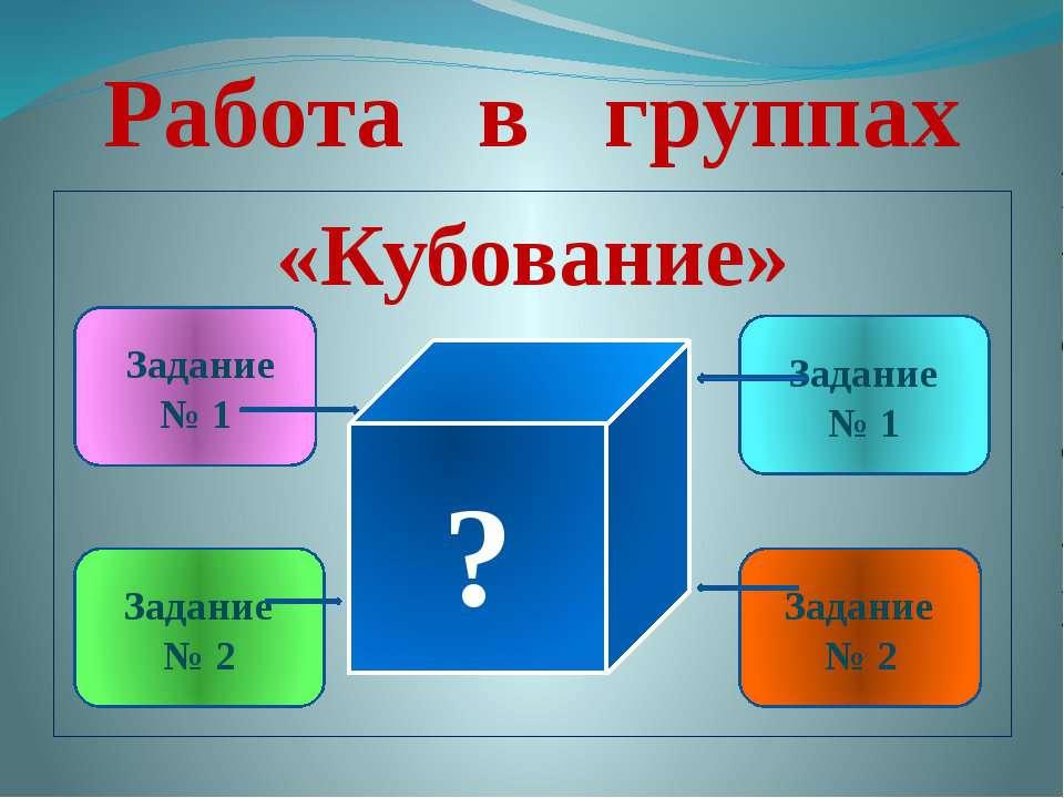 Работа в группах «Кубование» » ? Задание № 1 Задание № 2 Задание № 1 Задание № 2