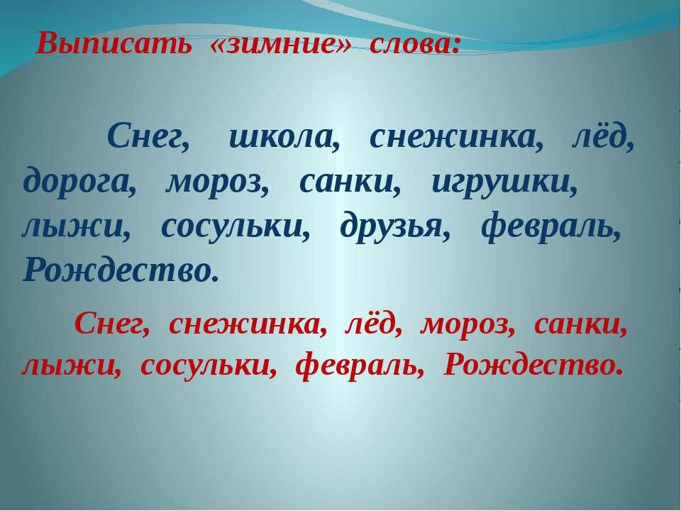 Выписать «зимние» слова: Снег, школа, снежинка, лёд, дорога, мороз, санки, иг...