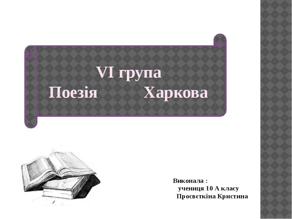VI група Поезія Харкова Виконала : учениця 10 А класу Просвєткіна Кристина
