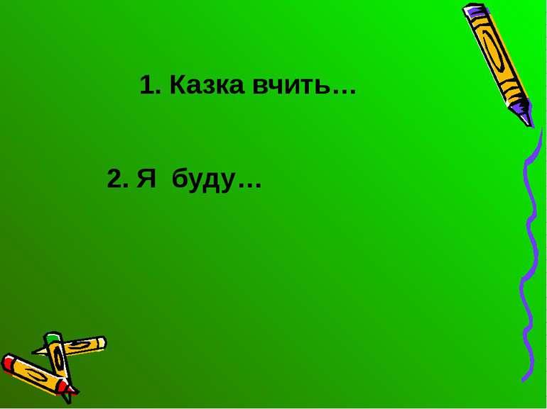 1. Казка вчить… 2. Я буду…