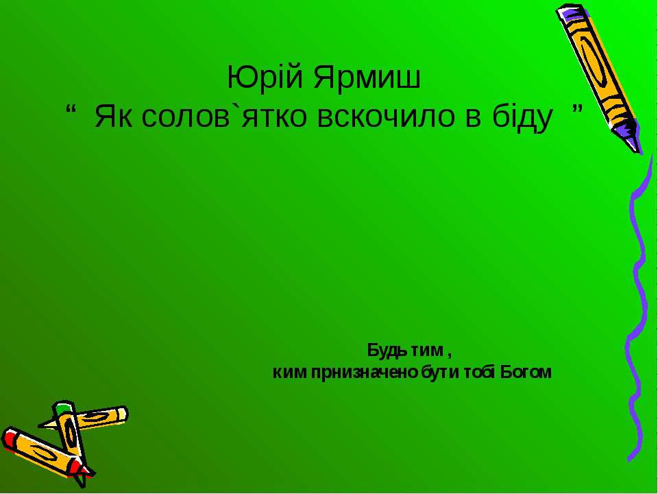 """Юрій Ярмиш """" Як солов`ятко вскочило в біду """" Будь тим , ким прнизначено бути ..."""