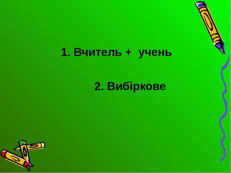 1. Вчитель + учень 2. Вибіркове