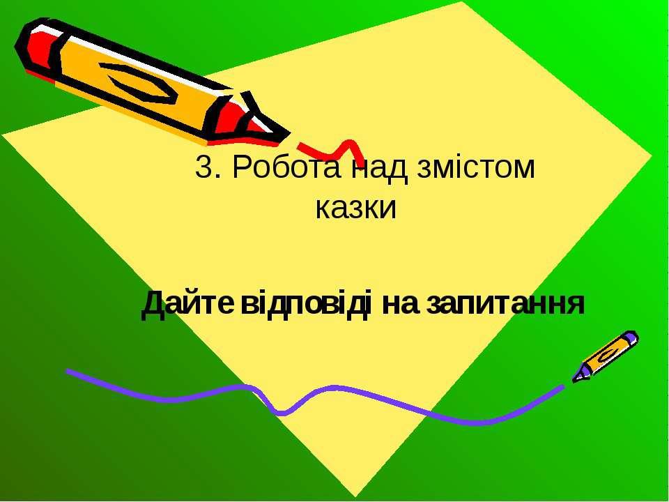 3. Робота над змістом казки Дайте відповіді на запитання
