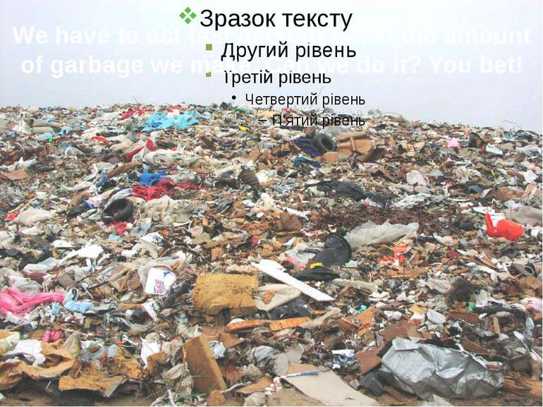 We have to act fast and cut down the amount of garbage we make. Can we do it?...