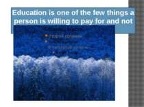 Education is one of the few things a person is willing to pay for and not get