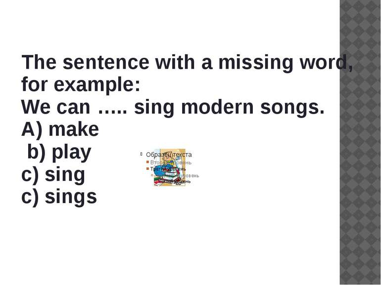 The sentence with a missing word, for example: We can ….. sing modern songs. ...
