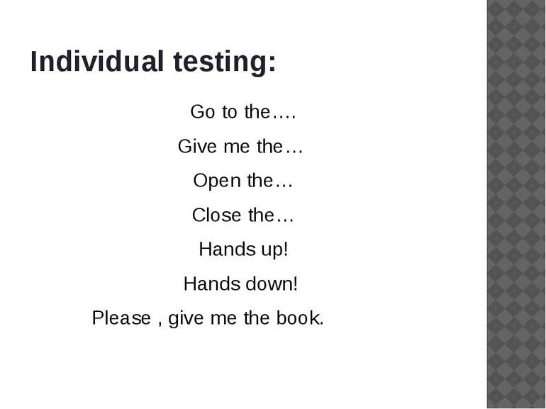 Individual testing: Go to the…. Give me the… Open the… Close the… Hands up! H...