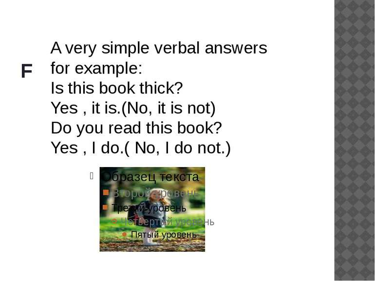 F A very simple verbal answers for example: Is this book thick? Yes , it is.(...