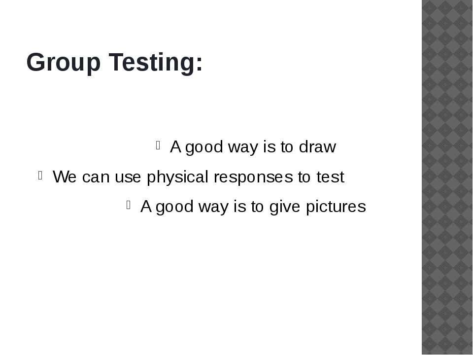 Group Testing: A good way is to draw We can use physical responses to test A ...