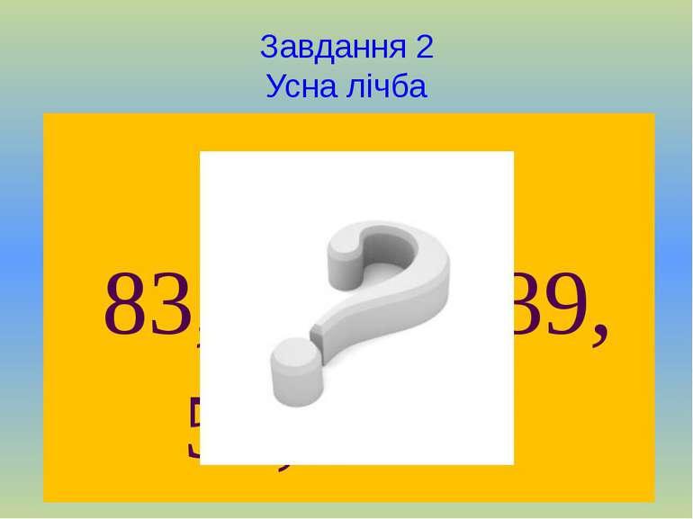 Завдання 2 Усна лічба 41, 83, 34, 50, 17, 39, 89