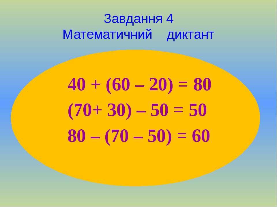 Завдання 4 Математичний диктант 40 + (60 – 20) = 80 (70+ 30) – 50 = 50 80 – (...