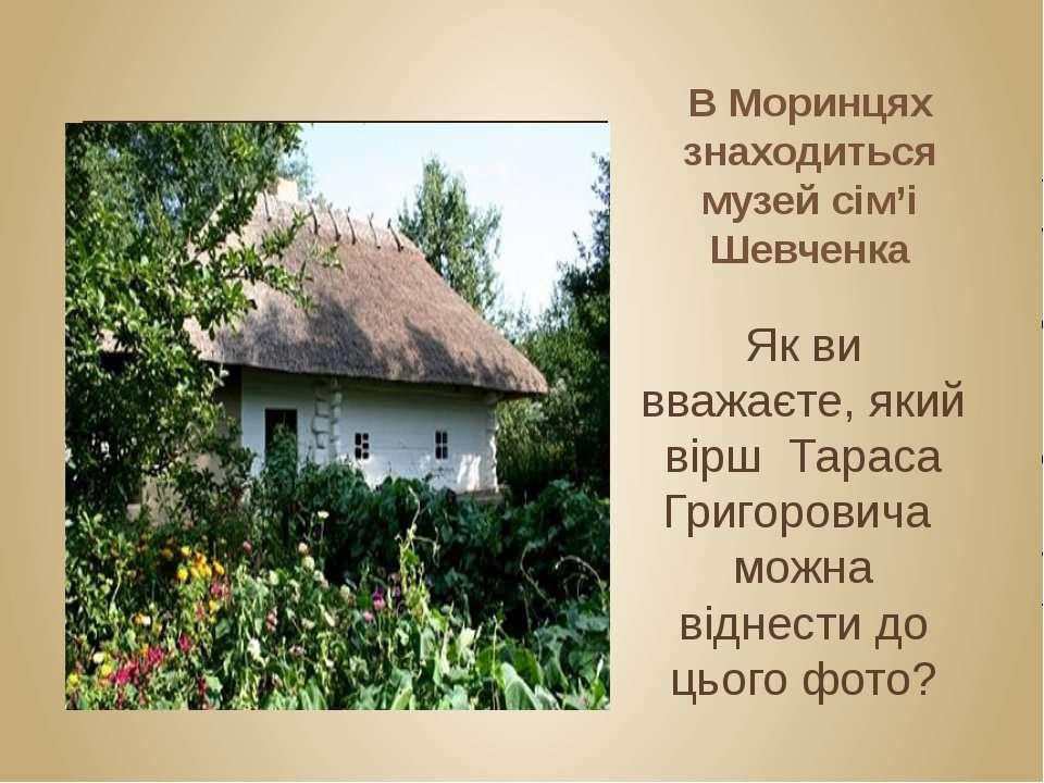 В Моринцях знаходиться музей сім'і Шевченка Як ви вважаєте, який вірш Тараса ...