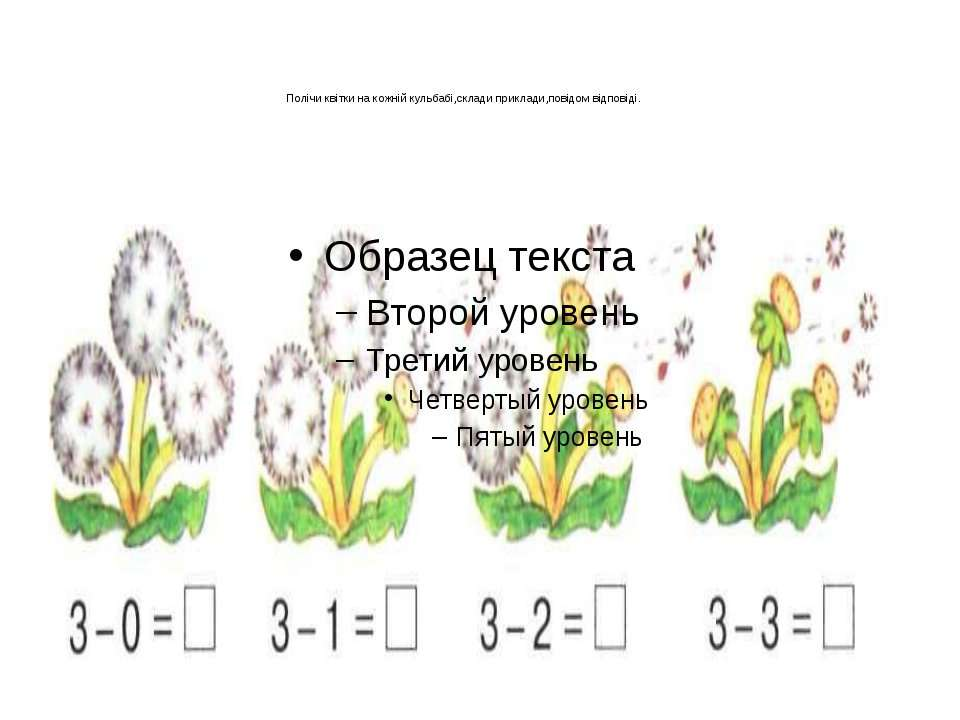 Полічи квітки на кожній кульбабі,склади приклади,повідом відповіді.