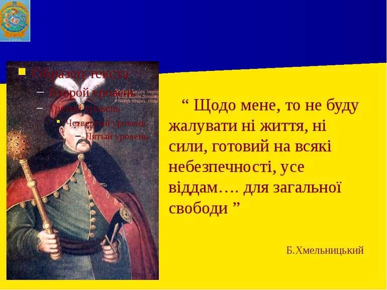 """"""" Щодо мене, то не буду жалувати ні життя, ні сили, готовий на всякі небезпеч..."""