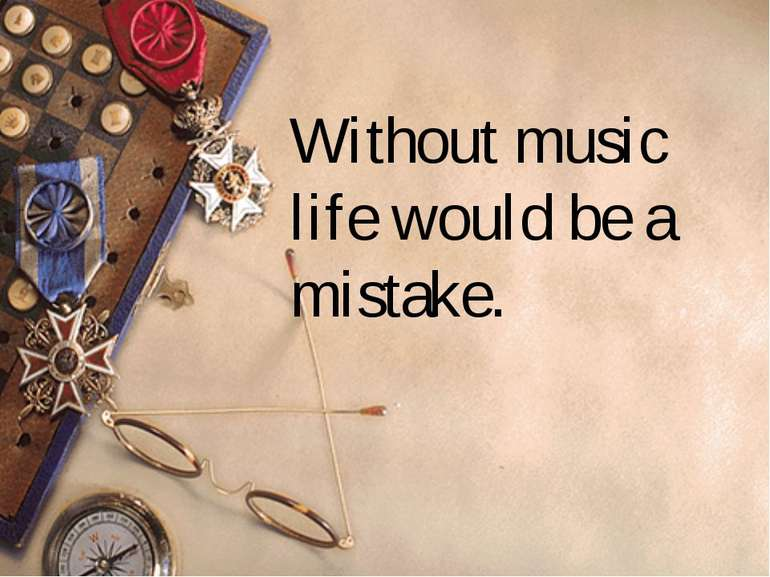 Without music life would be a mistake.  Friedrich Wilhelm Nietzsche