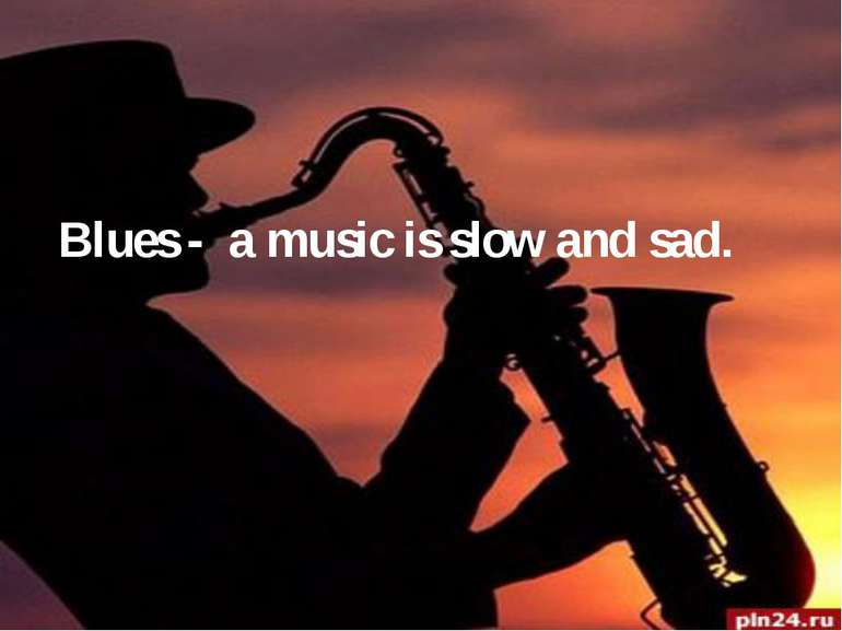 Blues - a music is slow and sad.