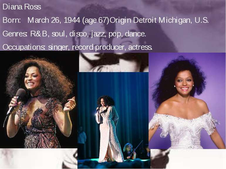 Diana Ross Born: March 26, 1944(age67)Origin Detroit Michigan,U.S. Genres:...