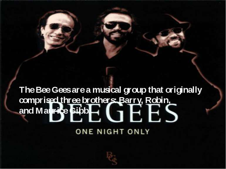 The Bee Gees are a musical group that originally comprised three brothers: Ba...