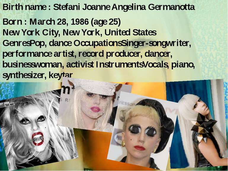 Birth name : Stefani Joanne Angelina Germanotta Born : March 28, 1986 (age 25...