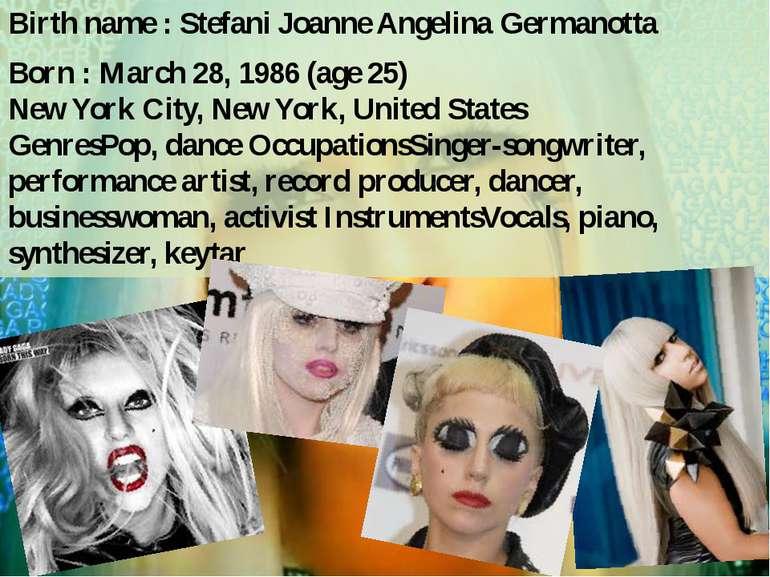 Birth name : Stefani Joanne Angelina Germanotta Born : March 28, 1986(age25...