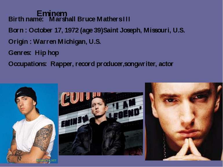 Eminem Birth name: Marshall Bruce Mathers III Born : October 17, 1972(age39...