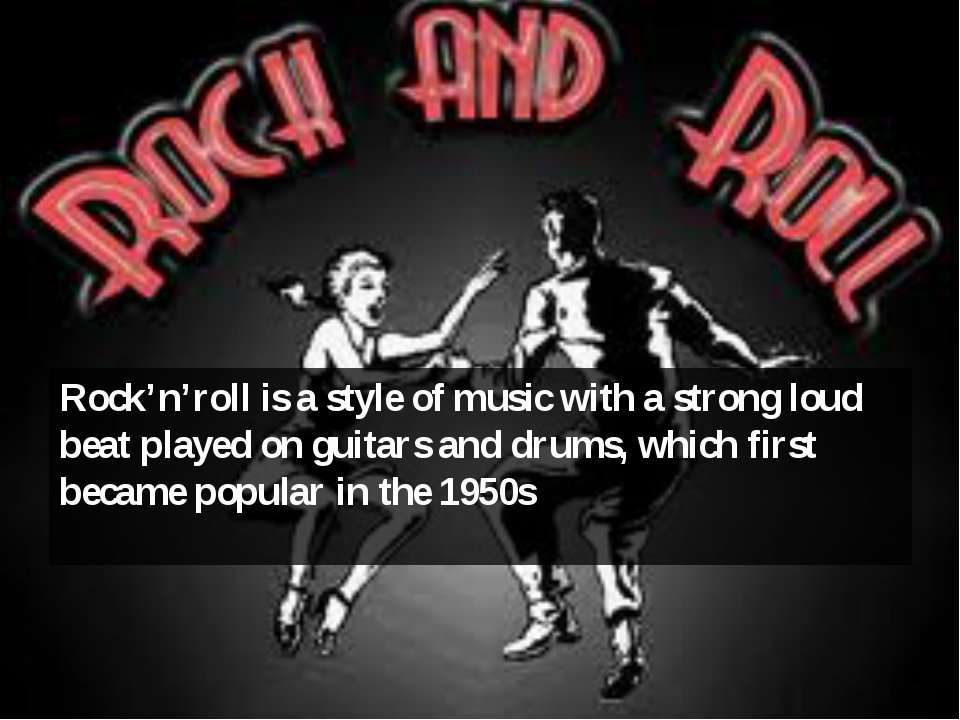 Rock'n'roll is a style of music with a strong loud beat played on guitars and...