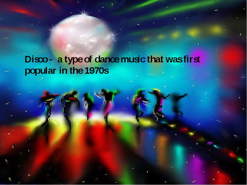 Disco - a type of dance music that was first popular in the 1970s