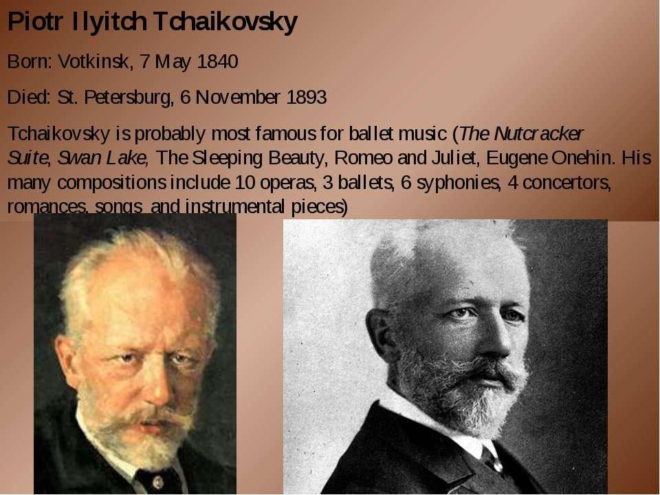 Piotr Ilyitch Tchaikovsky Born:Votkinsk, 7 May 1840 Died:St. Petersburg, 6 ...