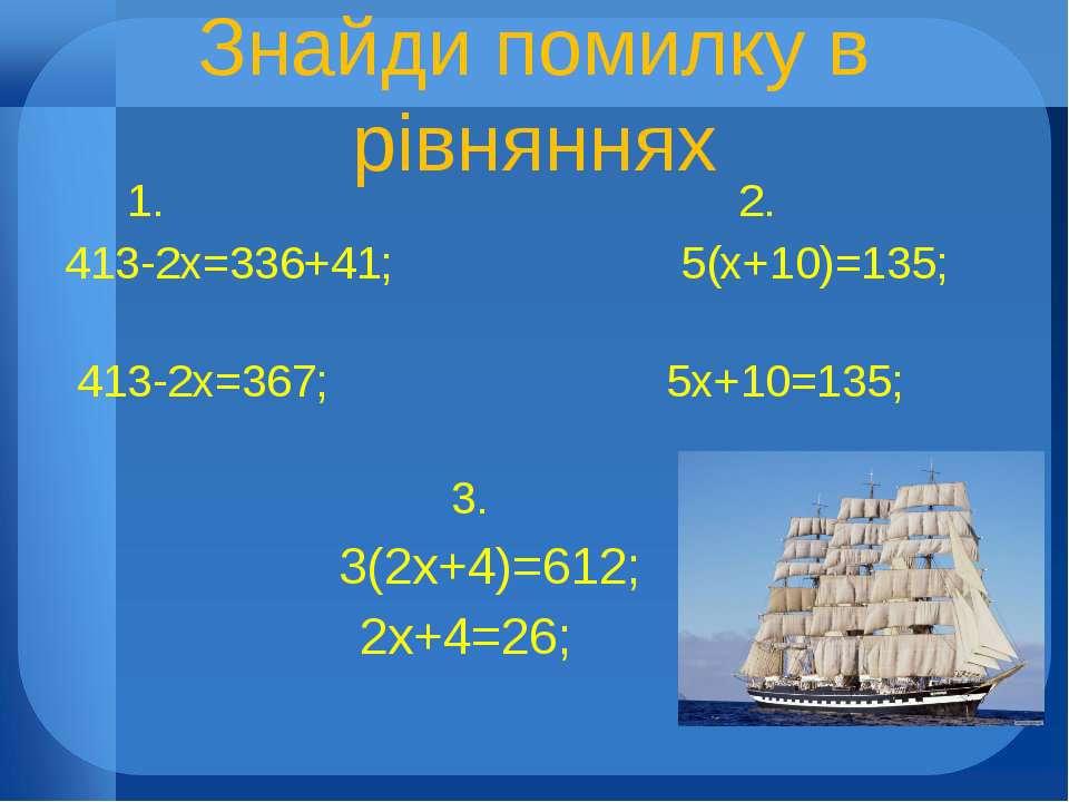Знайди помилку в рівняннях 1. 2. 413-2х=336+41; 5(х+10)=135; 413-2х=367; 5х+1...